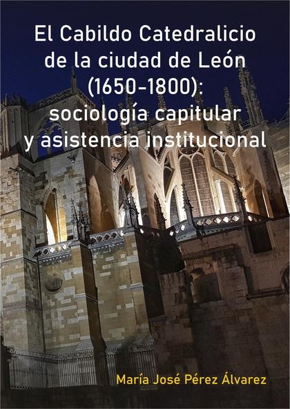 EL CABILDO CATEDRALICIO DE LA CIUDAD DE LEÓN (1650-1800): SOCIOLOGÍA CAPITULAR Y.