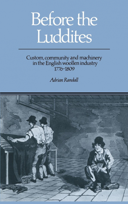BEFORE THE LUDDITES. CUSTOM, COMMUNITY AND MACHINERY IN THE ENGLISH WOOLLEN INDUSTRY, 1776 1809
