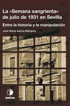 LA ´SEMANA SANGRIENTA´ DE JULIO DE 1931 EN SEVILLA. ENTRE LA HISTORIA Y LA MANIPULACIÓN