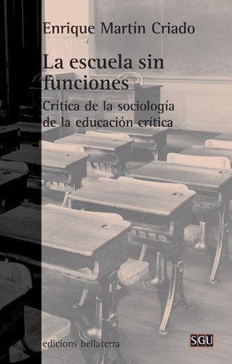 LA ESCUELA SIN FUNCIONES : CRÍTICA DE LA SOCIOLOGÍA DE LA EDUCACIÓN CRÍTICA