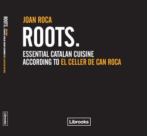 ROOTS : ESSENTIAL CATALAN CUISINE ACCORDING TO EL CELLER DE CAN ROCA