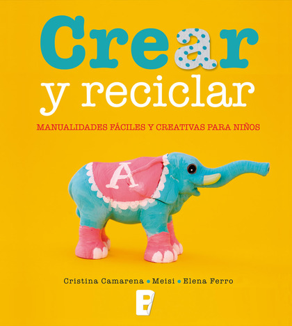 CREAR Y RECICLAR : MANUALIDADES FÁCILES Y CREATIVAS PARA NIÑOS