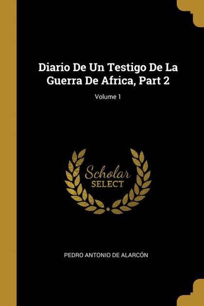 DIARIO DE UN TESTIGO DE LA GUERRA DE AFRICA, PART 2; VOLUME 1.