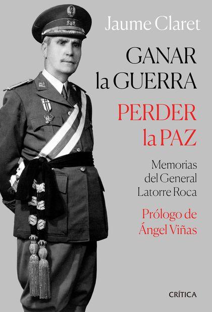 GANAR LA GUERRA, PERDER LA PAZ. MEMORIAS DEL GENERAL LATORRE ROCA