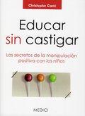 EDUCAR SIN CASTIGAR : LOS SECRETOS DE LA MANIPULACIÓN POSITIVA CON LOS NIÑOS