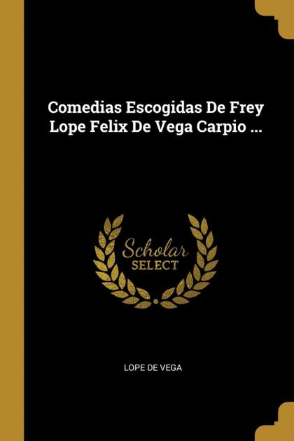 COMEDIAS ESCOGIDAS DE FREY LOPE FELIX DE VEGA CARPIO ....