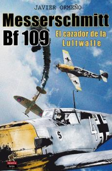 MESSERSCHMITT BF 109. EL CAZADOR DE LA LUFTWAFFE