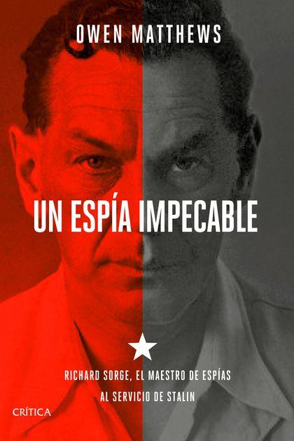 UN ESPÍA IMPECABLE. RICHARD SORGE, EL MAESTRO DE ESPÍAS AL SERVICIO DE STALIN