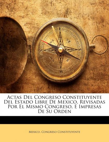 ACTAS DEL CONGRESO CONSTITUYENTE DEL ESTADO LIBRE DE MEXICO, REVISADAS POR EL MI
