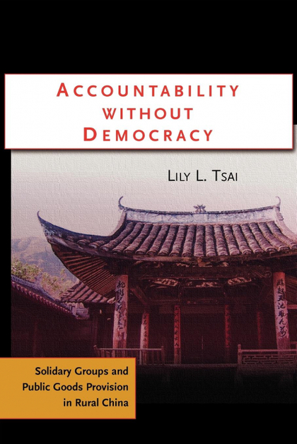 ACCOUNTABILITY WITHOUT DEMOCRACY. SOLIDARY GROUPS AND PUBLIC GOODS PROVISION IN RURAL CHINA