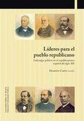 LÍDERES PARA EL PUEBLO REPUBLICANO. LIDERAZGO POLÍTICO EN EL REPUBLICANISMO ESPAÑOL DEL SIGLO X