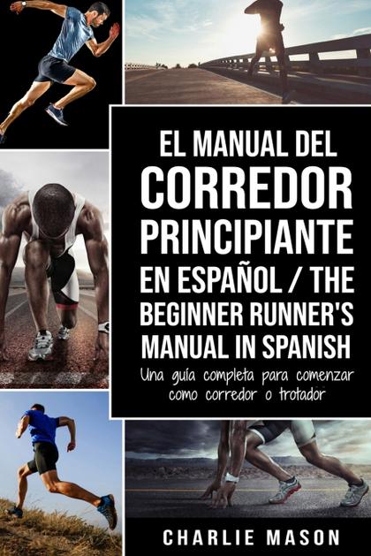 EL MANUAL DEL CORREDOR PRINCIPIANTE EN ESPAÑOL/ THE BEGINNER RUNNER´S MANUAL IN