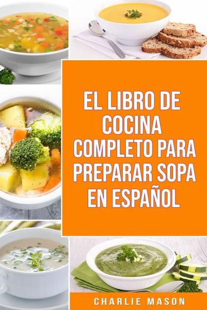 EL LIBRO DE COCINA COMPLETO PARA PREPARAR SOPA EN ESPAÑOL/ THE FULL KITCHEN BOOK