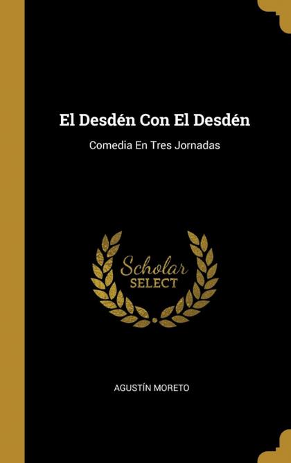 EL DESDÉN CON EL DESDÉN. COMEDIA EN TRES JORNADAS