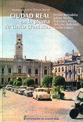CIUDAD REAL EN LA PLUMA DE CINCO CRONISTAS : EMILIO BERNABÉU, JULIÁN ALONSO, FRANCISCO PÉREZ, A