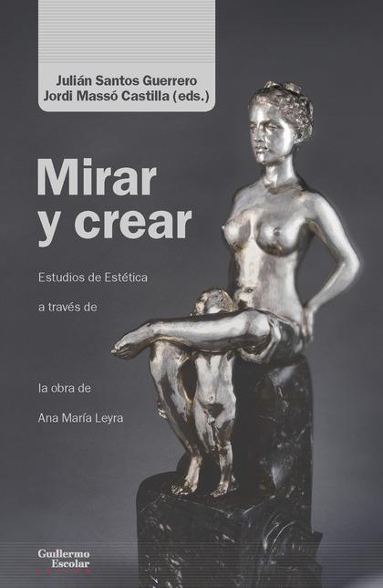 MIRAR Y CREAR. ENSAYOS DE ESTÉTICA A TRAVÉS DE LA OBRA DE ANA MARÍA LEYRA