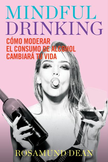 MINDFUL DRINKING. CÓMO MODERAR EL CONSUMO DE ALCOHOL CAMBIARÁ TU VIDA