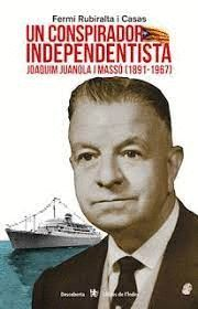 UN CONSPIRADOR INDEPENDENTISTA. JOAQUIM JUANOLA I MASSÓ (1891-1967)