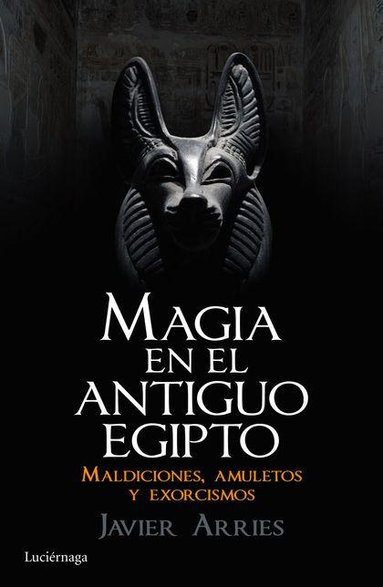 MAGIA EN EL ANTIGUO EGIPTO. MALDICIONES, AMULETOS Y EXORCISMOS