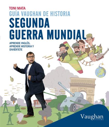 GUÍA VAUGHAN DE HISTORIA: SEGUNDA GUERRA MUNDIAL. APRENDE INGLÉS, APRENDE HISTORIA Y DIVIÉRTETE