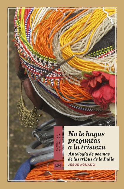 NO LE HAGAS PREGUNTAS A LA TRISTEZA. ANTOLOGÍA DE POEMAS DE TRIBUS DE LA INDIA