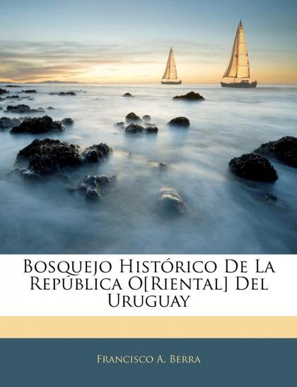 BOSQUEJO HISTÓRICO DE LA REPÚBLICA O[RIENTAL] DEL URUGUAY