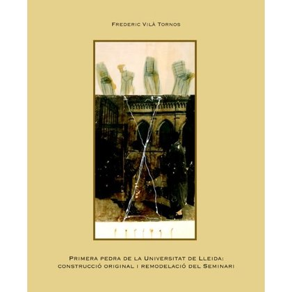 PRIMERA PEDRA DE LA UNIVERSITAT DE LLEIDA: CONSTRUCCIÓ ORIGINAL I REMODELACIÓ DE.