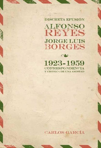 DISCRETA EFUSIÓN : ALFONSO REYES Y JORGE LUIS BORGES 1923-1959 : CORRESPONDENCIA Y CRÓNICA DE U