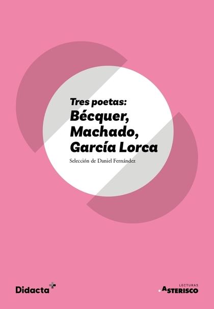 TRES POETAS: BÉCQUER, MACHADO, GARCÍA LORCA (ASTERISCO) (NUEVA EDICIÓN 2021)
