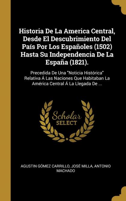 HISTORIA DE LA AMERICA CENTRAL, DESDE EL DESCUBRIMIENTO DEL PAÍS POR LOS ESPAÑOL. PRECEDIDA DE