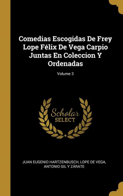 COMEDIAS ESCOGIDAS DE FREY LOPE FÉLIX DE VEGA CARPIO JUNTAS EN COLECCION Y ORDEN.