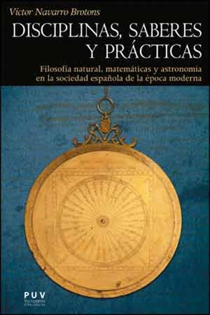 DISCIPLINAS, SABERES Y PRÁCTICAS : FILOSOFÍA NATURAL, MATEMÁTICAS Y ASTRONOMÍA EN LA SOCIEDAD E
