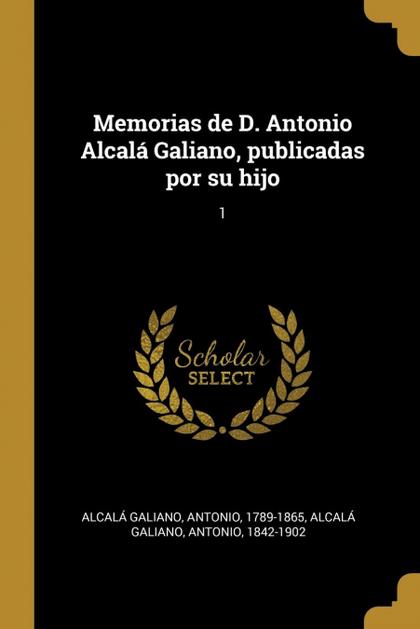 MEMORIAS DE D. ANTONIO ALCALÁ GALIANO, PUBLICADAS POR SU HIJO. 1