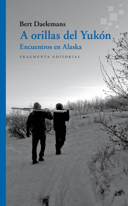 A ORILLAS DEL YUKÓN. ENCUENTROS EN ALASKA