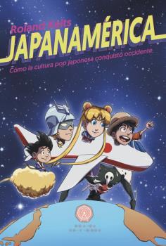 JAPANAMERICA. CÓMO LA CULTURA POP JAPONESA CONQUISTÓ OCCIDENTE