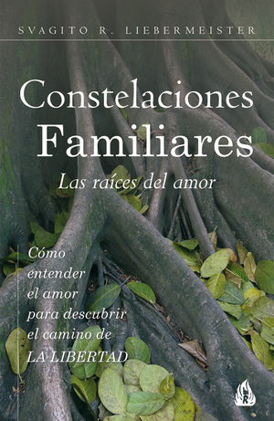 CONSTELACIONES FAMILIARES : LAS RAÍCES DEL AMOR : CÓMO ENTENDER EL AMOR PARA DESCUBRIR EL CAMIN