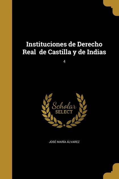 INSTITUCIONES DE DERECHO REAL  DE CASTILLA Y DE INDIAS; 4