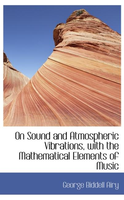 On Sound and Atmospheric Vibrations, with the Mathematical Elements of Music
