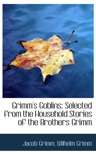 Grimm`s Goblins: Selected from the Household Stories of the Brothers Grimm