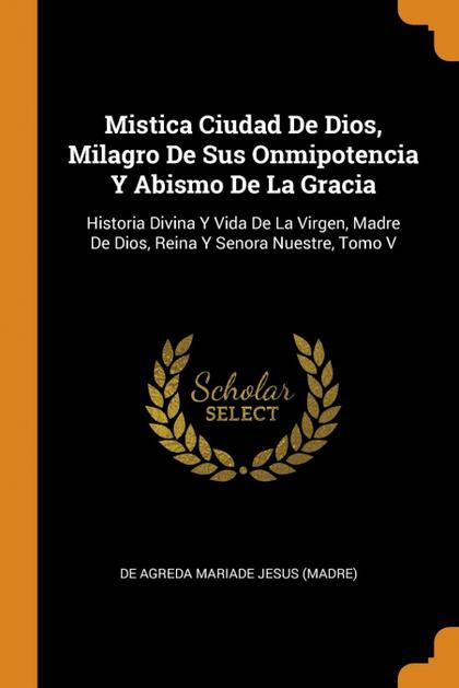 MISTICA CIUDAD DE DIOS, MILAGRO DE SUS ONMIPOTENCIA Y ABISMO DE LA GRACIA. HISTORIA DIVINA Y VI
