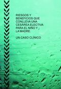 RIESGOS Y BENEFICIOS QUE CONLLEVA UNA CESÁREA ELECTIVA PARA EL NIÑO Y LA MADRE : UN CASO CLÍNIC