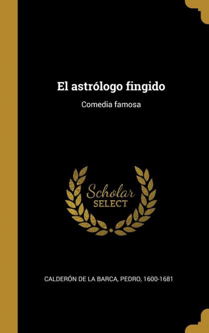EL ASTRÓLOGO FINGIDO. COMEDIA FAMOSA