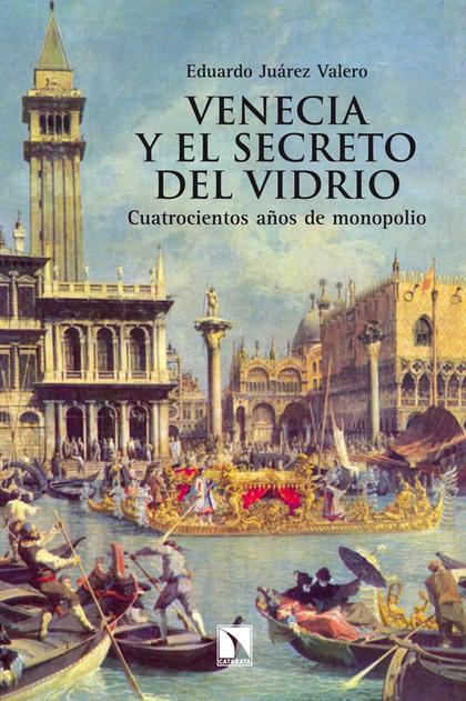VENECIA Y EL SECRETO DEL VIDRIO : CUATROCIENTOS AÑOS DE MONOPOLIO
