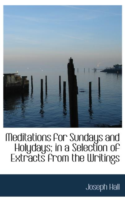 Meditations for Sundays and Holydays; in a Selection of Extracts from the Writings