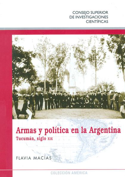 ARMAS Y POLÍTICA EN LA ARGENTINA : TUCUMÁN, SIGLO XIX