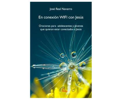 EN CONEXIÓN WIFI CON JESÚS. ORACIONES PARA ADOLESCENTES Y JÓVENES QUE QUIERAN ESTAR CONECTADOS