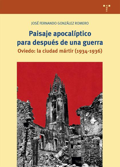 PAISAJE APOCALÍPTICO PARA DESPUÉS DE UNA GUERRA. OVIEDO: LA CIUDAD MÁRTIR (1934-