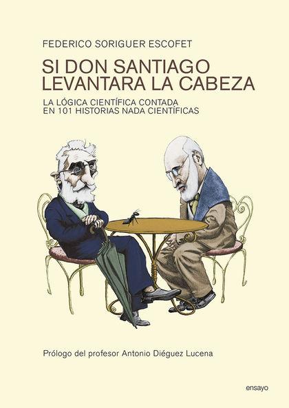 SI DON SANTIAGO LEVANTARA LA CABEZA : LA LÓGICA CIENTÍFICA CONTADA EN 101 HISTORIAS NADA CIENTÍ