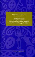 ROBERTO ARLT: INNOVACIÓN Y COMPROMISO : LA OBRA NARRATIVA Y PERIODÍSTI