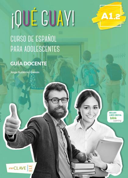 ¡QUÉ GUAYL! A1.2 - GUÍA DOCENTE. CURSO DE ESPAÑOL PARA ADOLESCENTES